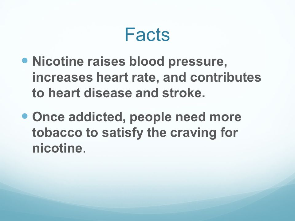 Facts Nicotine raises blood pressure, increases heart rate, and contributes to heart disease and stroke. Once addicted, people need more tobacco to sa