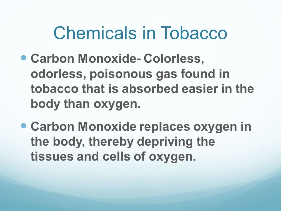 Chemicals in Tobacco Carbon Monoxide- Colorless, odorless, poisonous gas found in tobacco that is absorbed easier in the body than oxygen. Carbon Mono