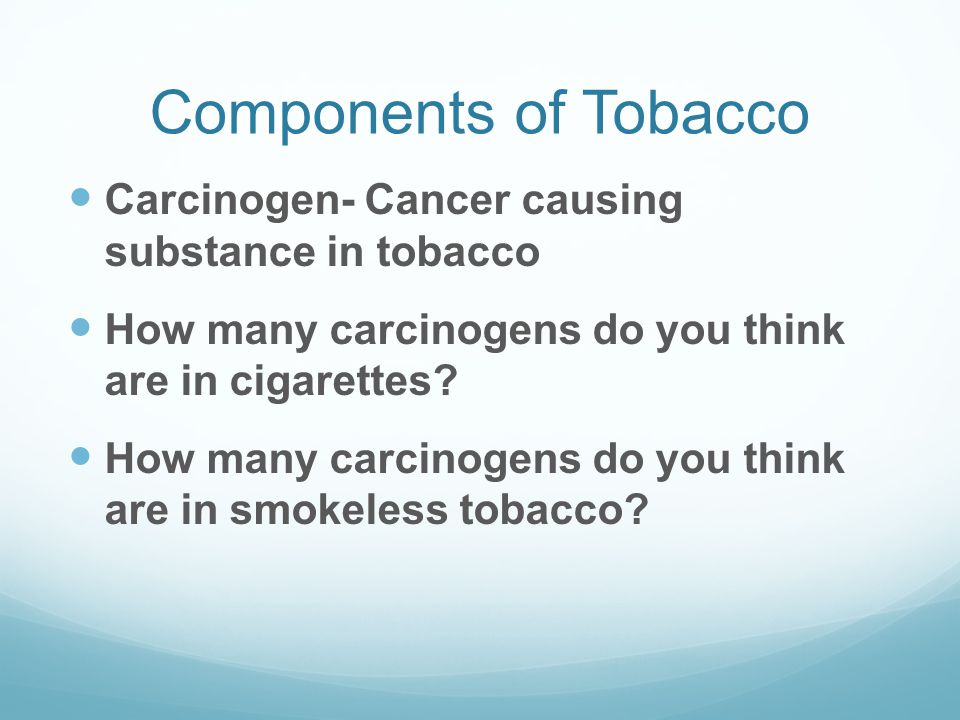 Components of Tobacco Carcinogen- Cancer causing substance in tobacco How many carcinogens do you think are in cigarettes? How many carcinogens do you