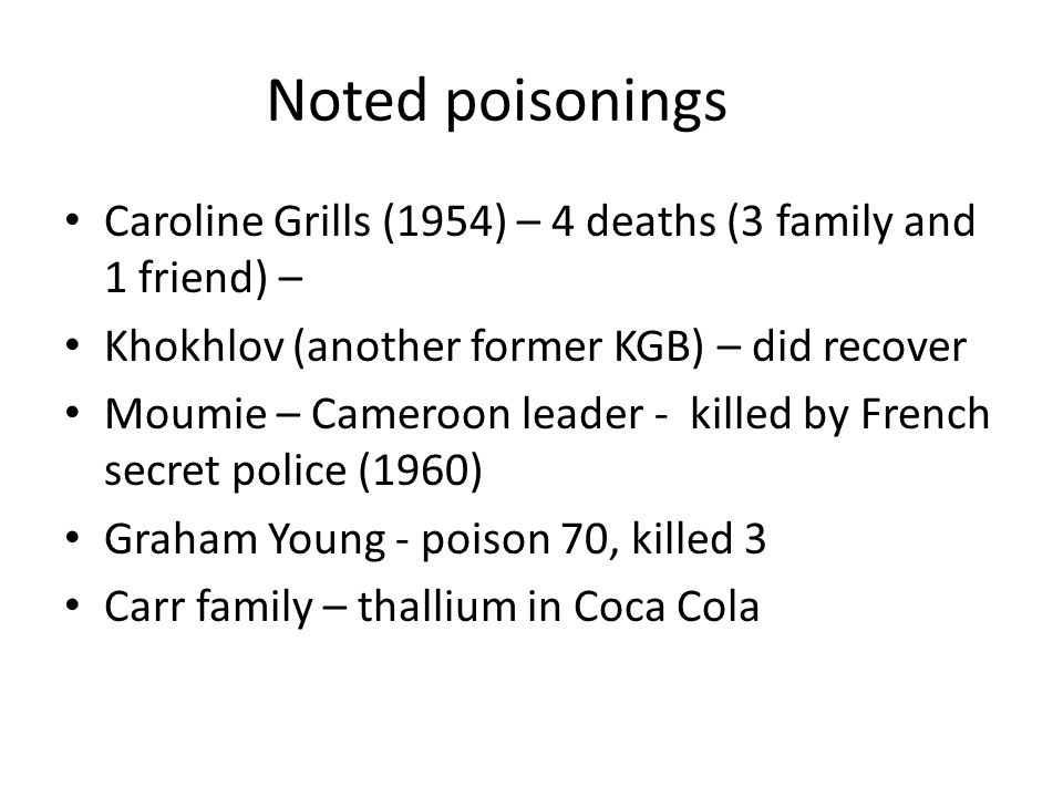 Noted poisonings Caroline Grills (1954) – 4 deaths (3 family and 1 friend) – Khokhlov (another former KGB) – did recover Moumie – Cameroon leader - killed by French secret police (1960) Graham Young - poison 70, killed 3 Carr family – thallium in Coca Cola