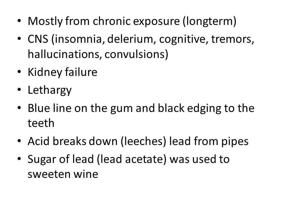 Mostly from chronic exposure (longterm) CNS (insomnia, delerium, cognitive, tremors, hallucinations, convulsions) Kidney failure Lethargy Blue line on the gum and black edging to the teeth Acid breaks down (leeches) lead from pipes Sugar of lead (lead acetate) was used to sweeten wine