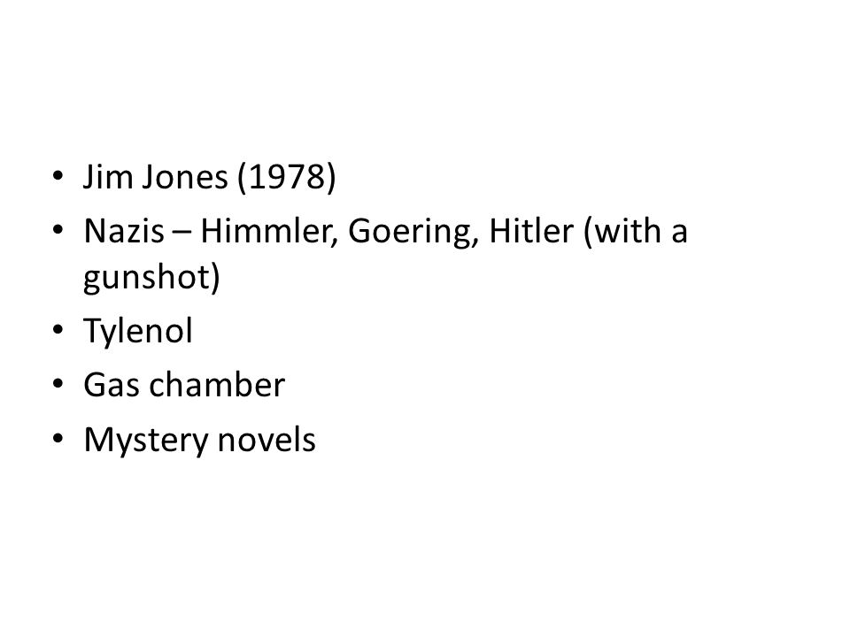 Jim Jones (1978) Nazis – Himmler, Goering, Hitler (with a gunshot) Tylenol Gas chamber Mystery novels