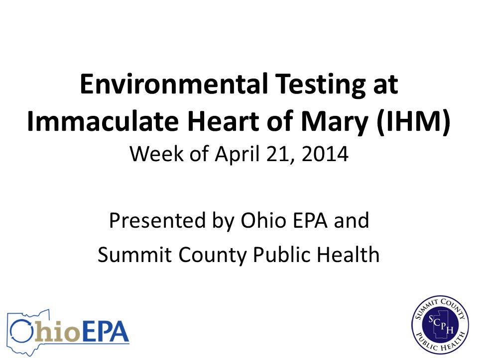 Environmental Testing at Immaculate Heart of Mary (IHM) Week of April 21, 2014 Presented by Ohio EPA and Summit County Public Health