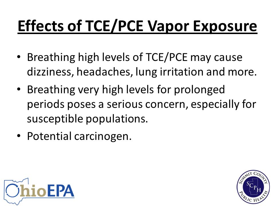 Effects of TCE/PCE Vapor Exposure Breathing high levels of TCE/PCE may cause dizziness, headaches, lung irritation and more.
