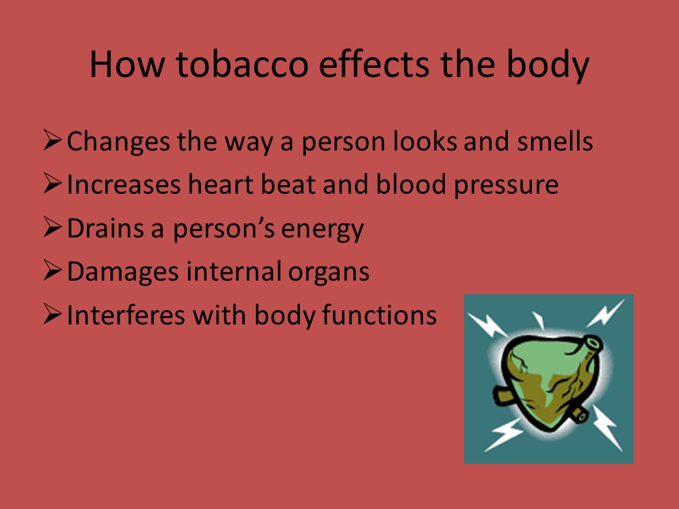How tobacco effects the body  Changes the way a person looks and smells  Increases heart beat and blood pressure  Drains a person's energy  Damages internal organs  Interferes with body functions