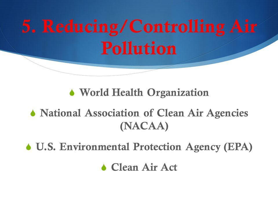 5. Reducing/Controlling Air Pollution  World Health Organization  National Association of Clean Air Agencies (NACAA)  U.S. Environmental Protection