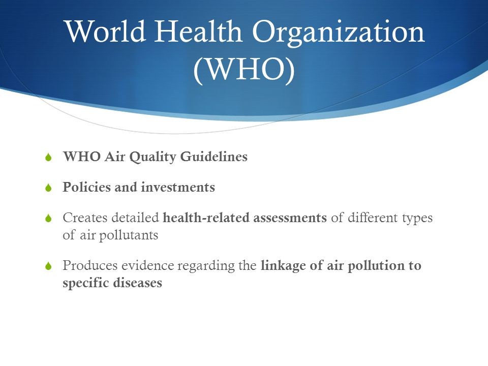 World Health Organization (WHO)  WHO Air Quality Guidelines  Policies and investments  Creates detailed health-related assessments of different types of air pollutants  Produces evidence regarding the linkage of air pollution to specific diseases