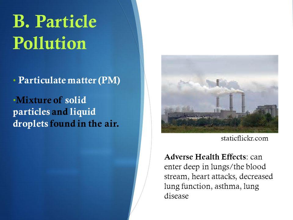 B. Particle Pollution Particulate matter (PM) Mixture of solid particles and liquid droplets found in the air. Adverse Health Effects : can enter deep