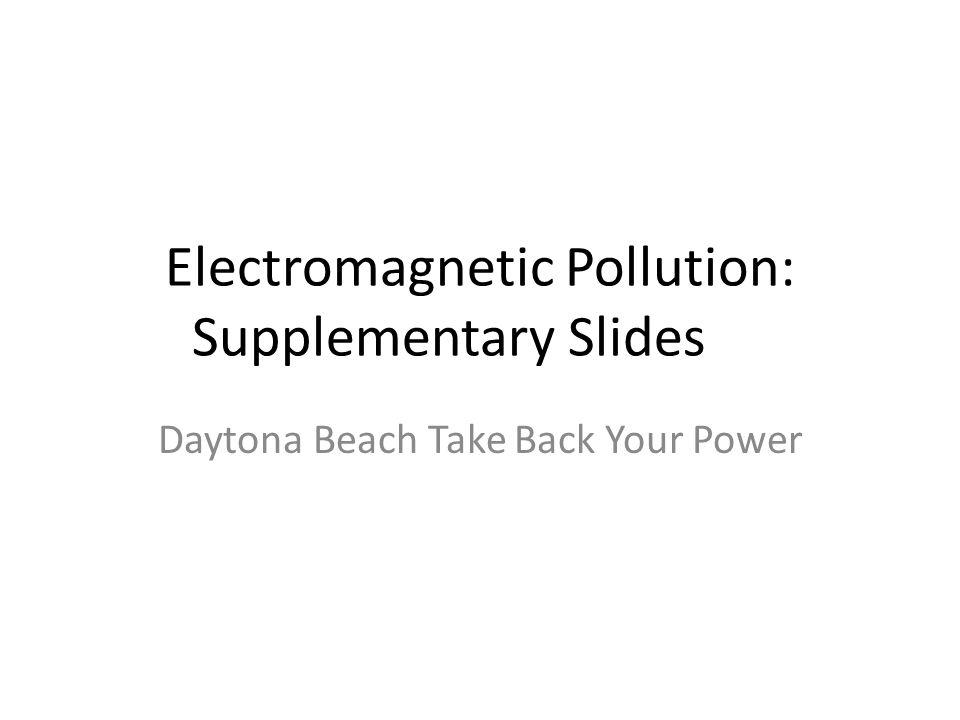 Electromagnetic Pollution: Supplementary Slides Daytona Beach Take Back Your Power