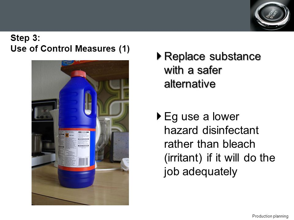 Production planning  Replace substance with a safer alternative  Eg use a lower hazard disinfectant rather than bleach (irritant) if it will do the job adequately Step 3: Use of Control Measures (1)