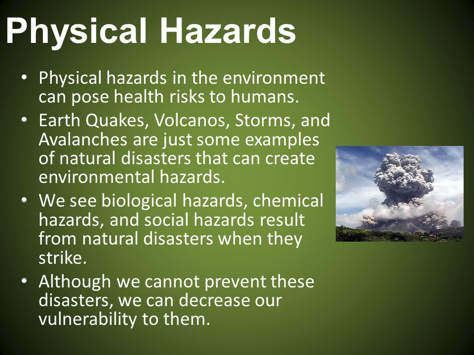 Physical Hazards Physical hazards in the environment can pose health risks to humans. Earth Quakes, Volcanos, Storms, and Avalanches are just some exa