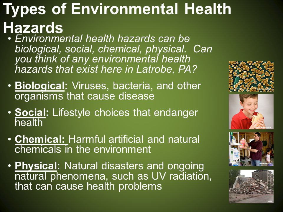 Types of Environmental Health Hazards Environmental health hazards can be biological, social, chemical, physical. Can you think of any environmental h