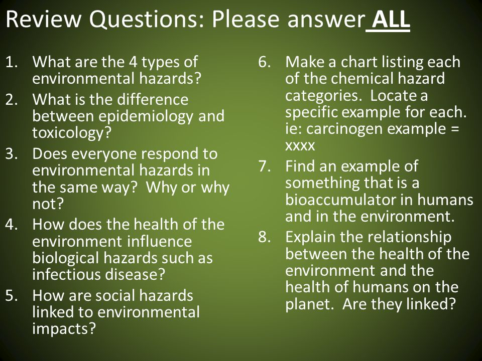 Review Questions: Please answer ALL 1.What are the 4 types of environmental hazards? 2.What is the difference between epidemiology and toxicology? 3.D