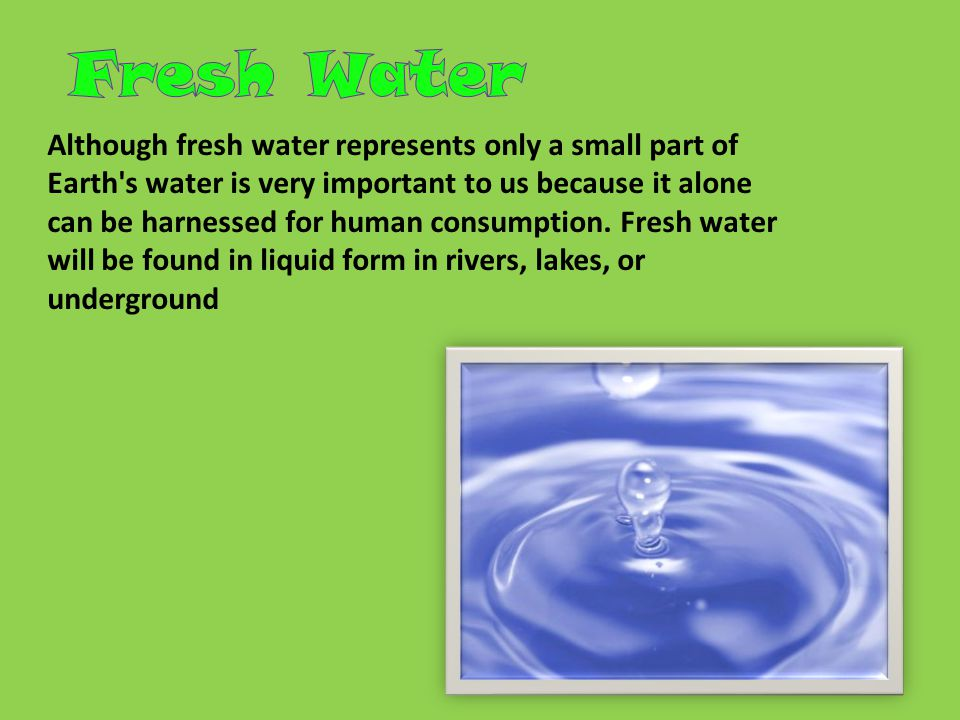 Although fresh water represents only a small part of Earth s water is very important to us because it alone can be harnessed for human consumption.