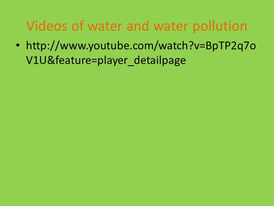 Videos of water and water pollution http://www.youtube.com/watch v=BpTP2q7o V1U&feature=player_detailpage