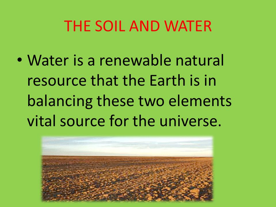 THE SOIL AND WATER Water is a renewable natural resource that the Earth is in balancing these two elements vital source for the universe.