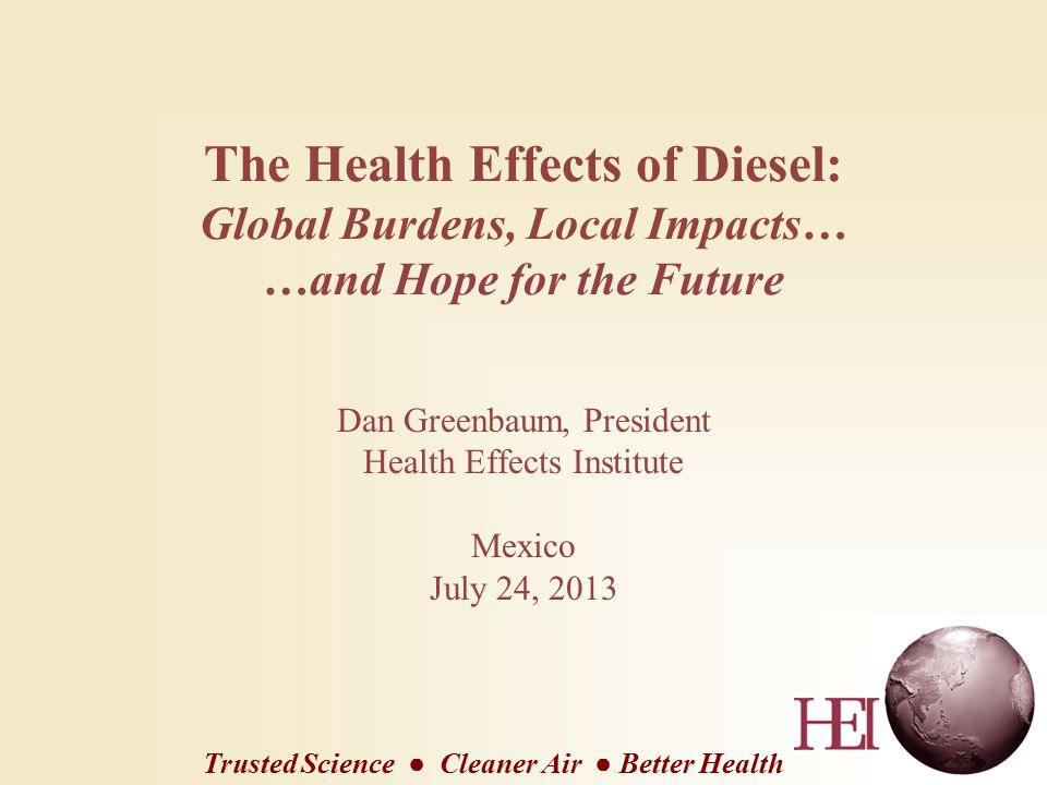 The Health Effects of Diesel: Global Burdens, Local Impacts… …and Hope for the Future Dan Greenbaum, President Health Effects Institute Mexico July 24, 2013 Trusted Science ● Cleaner Air ● Better Health