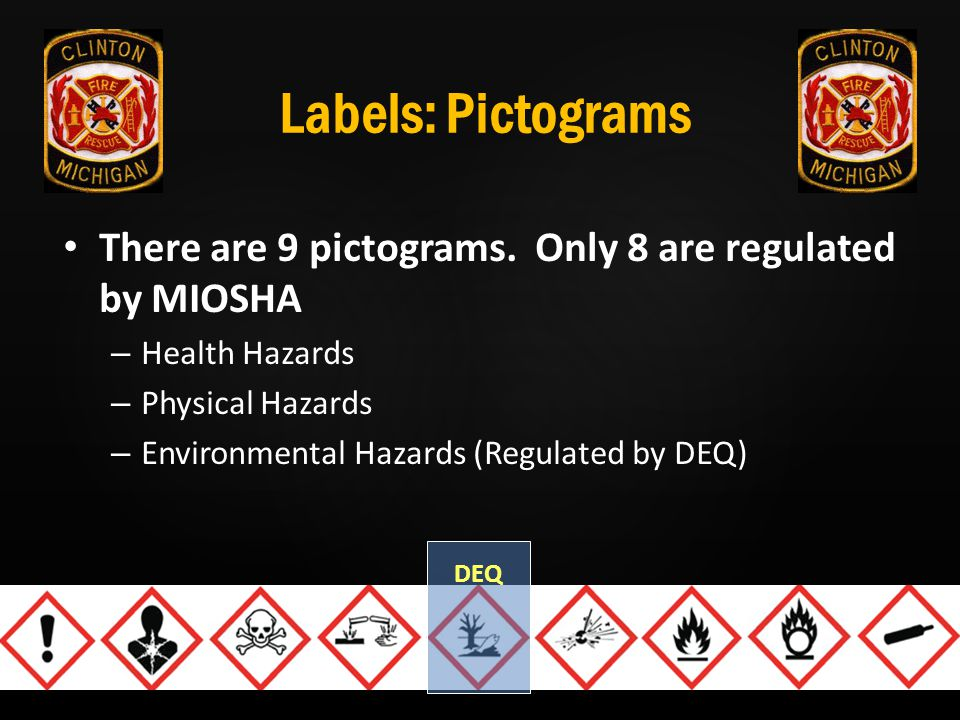 Labels: Pictograms There are 9 pictograms. Only 8 are regulated by MIOSHA – Health Hazards – Physical Hazards – Environmental Hazards (Regulated by DE