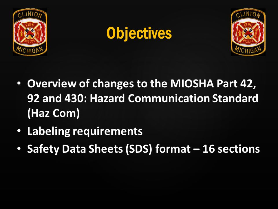 Objectives Overview of changes to the MIOSHA Part 42, 92 and 430: Hazard Communication Standard (Haz Com) Labeling requirements Safety Data Sheets (SD