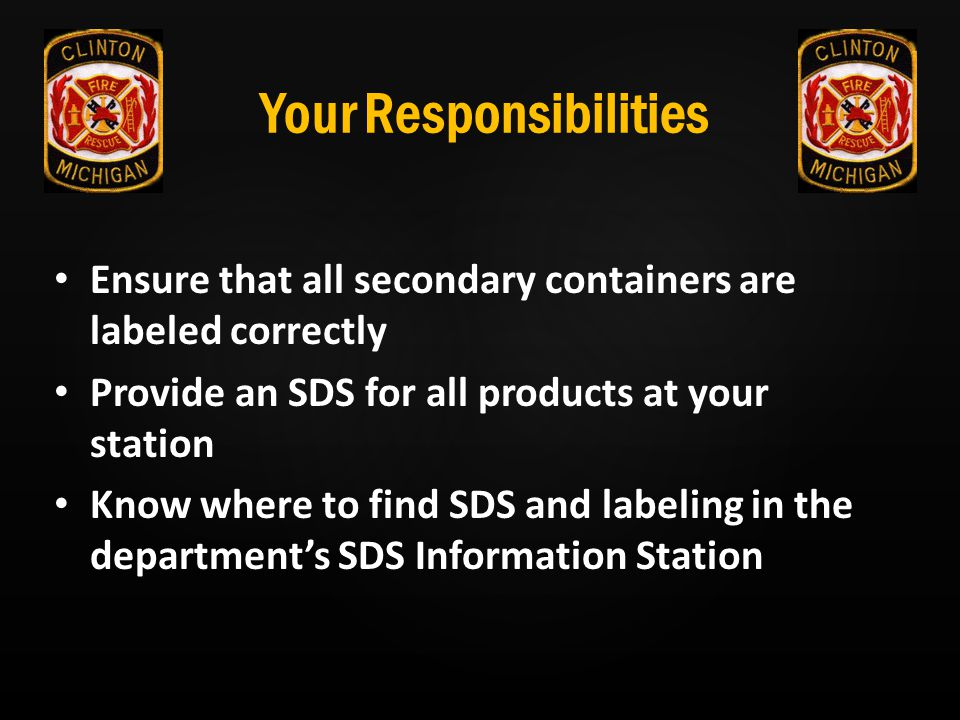 Your Responsibilities Ensure that all secondary containers are labeled correctly Provide an SDS for all products at your station Know where to find SD