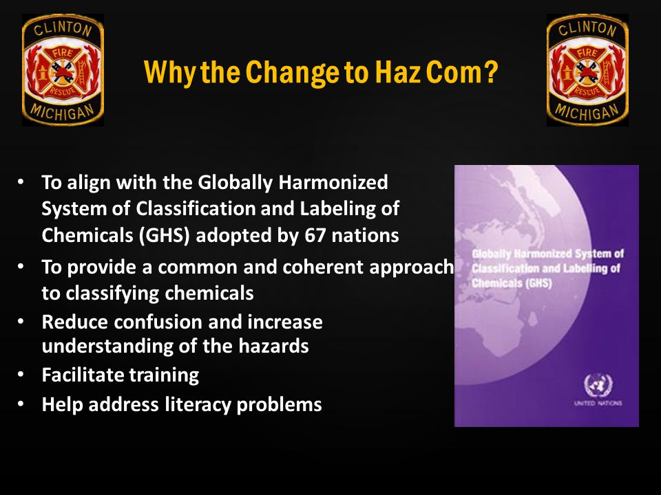 Why the Change to Haz Com? To align with the Globally Harmonized System of Classification and Labeling of Chemicals (GHS) adopted by 67 nations To pro