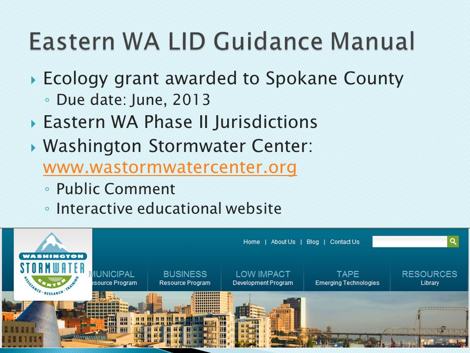  Ecology grant awarded to Spokane County ◦ Due date: June, 2013  Eastern WA Phase II Jurisdictions  Washington Stormwater Center: www.wastormwatercenter.org www.wastormwatercenter.org ◦ Public Comment ◦ Interactive educational website