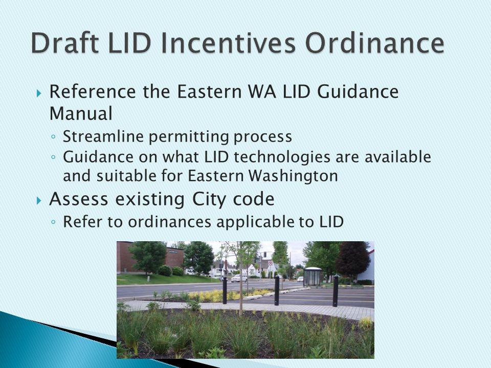  Reference the Eastern WA LID Guidance Manual ◦ Streamline permitting process ◦ Guidance on what LID technologies are available and suitable for Eastern Washington  Assess existing City code ◦ Refer to ordinances applicable to LID