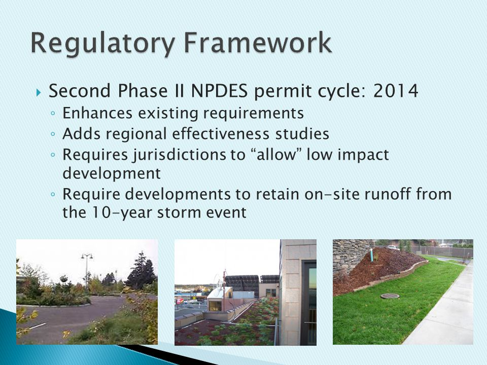  Second Phase II NPDES permit cycle: 2014 ◦ Enhances existing requirements ◦ Adds regional effectiveness studies ◦ Requires jurisdictions to allow low impact development ◦ Require developments to retain on-site runoff from the 10-year storm event