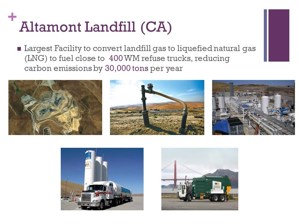 + Altamont Landfill (CA) Largest Facility to convert landfill gas to liquefied natural gas (LNG) to fuel close to 400 WM refuse trucks, reducing carbon emissions by 30,000 tons per year