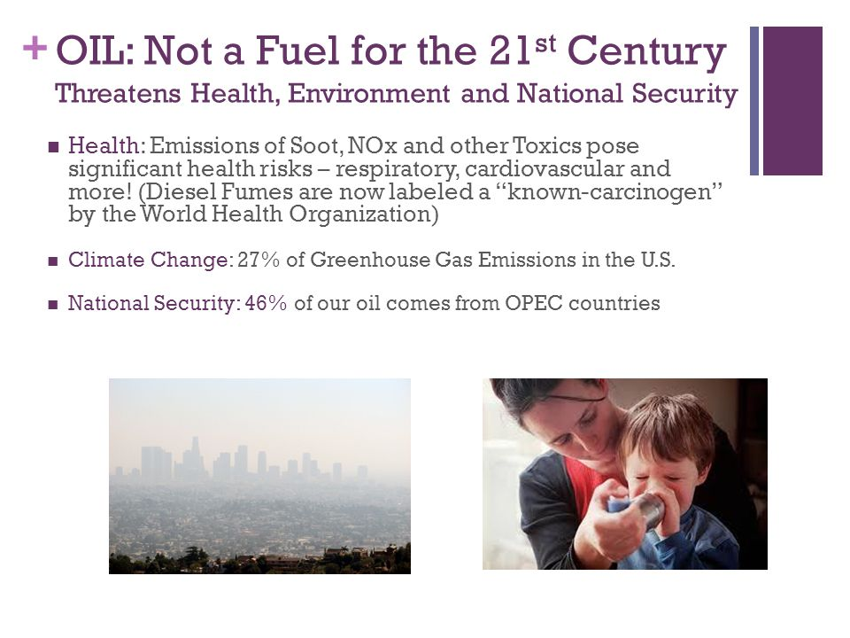 + OIL: Not a Fuel for the 21 st Century Threatens Health, Environment and National Security Health: Emissions of Soot, NOx and other Toxics pose significant health risks – respiratory, cardiovascular and more.