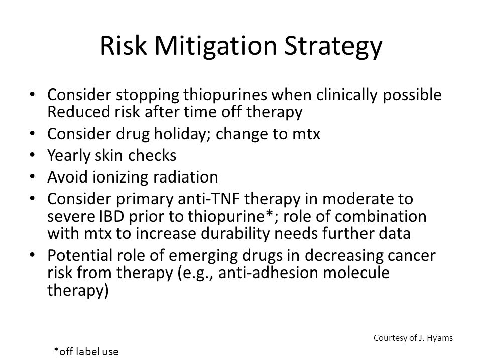 Risk Mitigation Strategy Consider stopping thiopurines when clinically possible Reduced risk after time off therapy Consider drug holiday; change to mtx Yearly skin checks Avoid ionizing radiation Consider primary anti-TNF therapy in moderate to severe IBD prior to thiopurine*; role of combination with mtx to increase durability needs further data Potential role of emerging drugs in decreasing cancer risk from therapy (e.g., anti-adhesion molecule therapy) *off label use Courtesy of J.