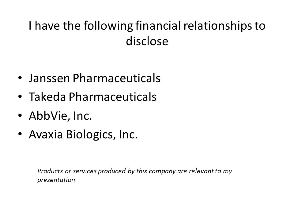 I have the following financial relationships to disclose Products or services produced by this company are relevant to my presentation Janssen Pharmaceuticals Takeda Pharmaceuticals AbbVie, Inc.