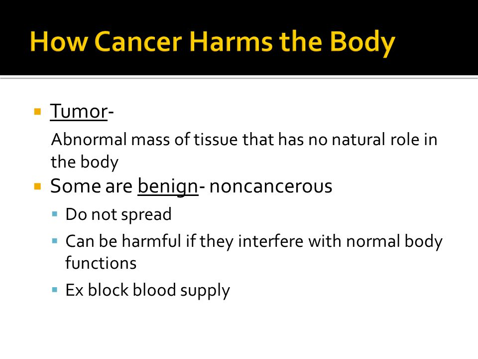  Tumor- Abnormal mass of tissue that has no natural role in the body  Some are benign- noncancerous  Do not spread  Can be harmful if they interfe