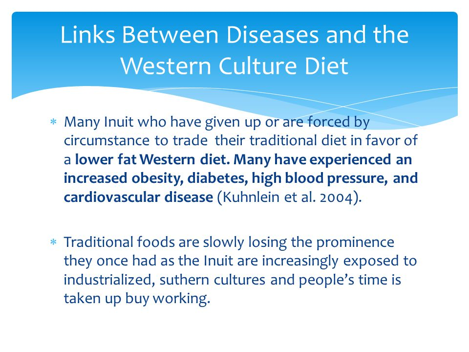  Many Inuit who have given up or are forced by circumstance to trade their traditional diet in favor of a lower fat Western diet. Many have experienc