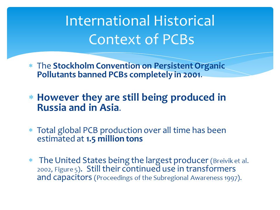  The Stockholm Convention on Persistent Organic Pollutants banned PCBs completely in 2001.  However they are still being produced in Russia and in A