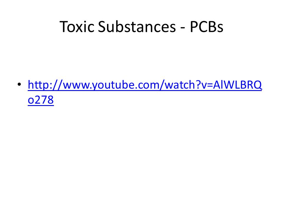 Toxic Substances - PCBs http://www.youtube.com/watch?v=AlWLBRQ o278 http://www.youtube.com/watch?v=AlWLBRQ o278