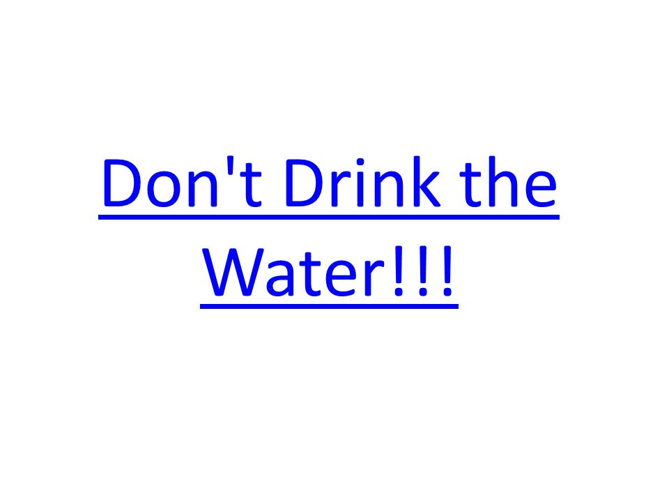 Don t Drink the Water!!!
