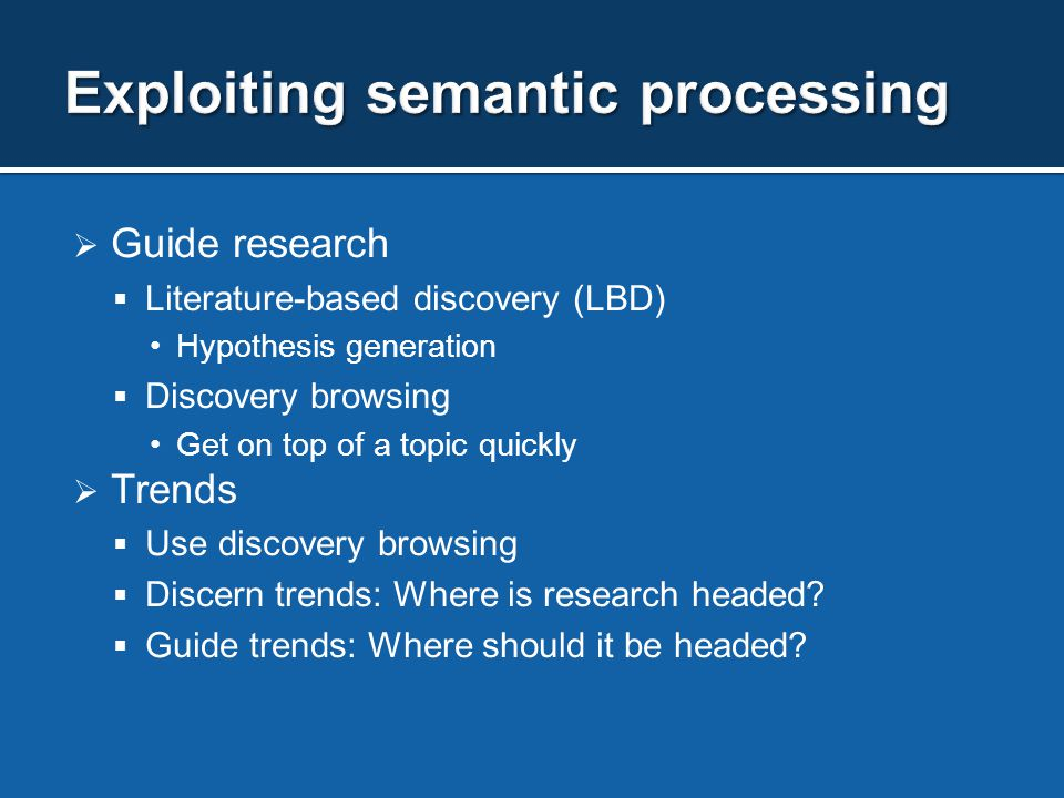  Guide research  Literature-based discovery (LBD) Hypothesis generation  Discovery browsing Get on top of a topic quickly  Trends  Use discovery