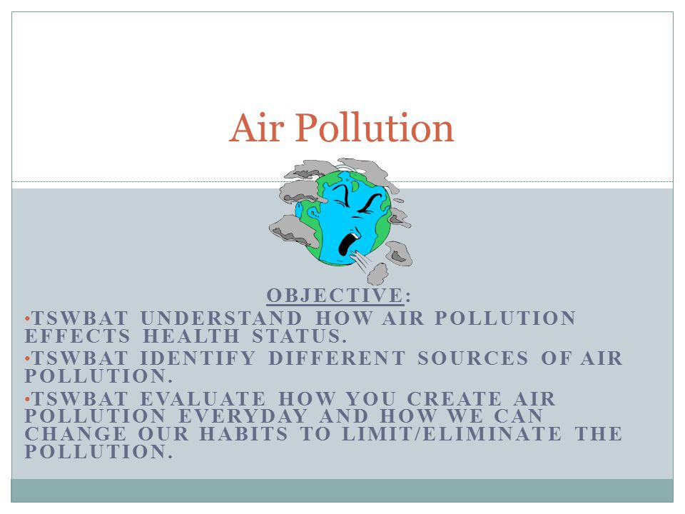 OBJECTIVE: TSWBAT UNDERSTAND HOW AIR POLLUTION EFFECTS HEALTH STATUS.
