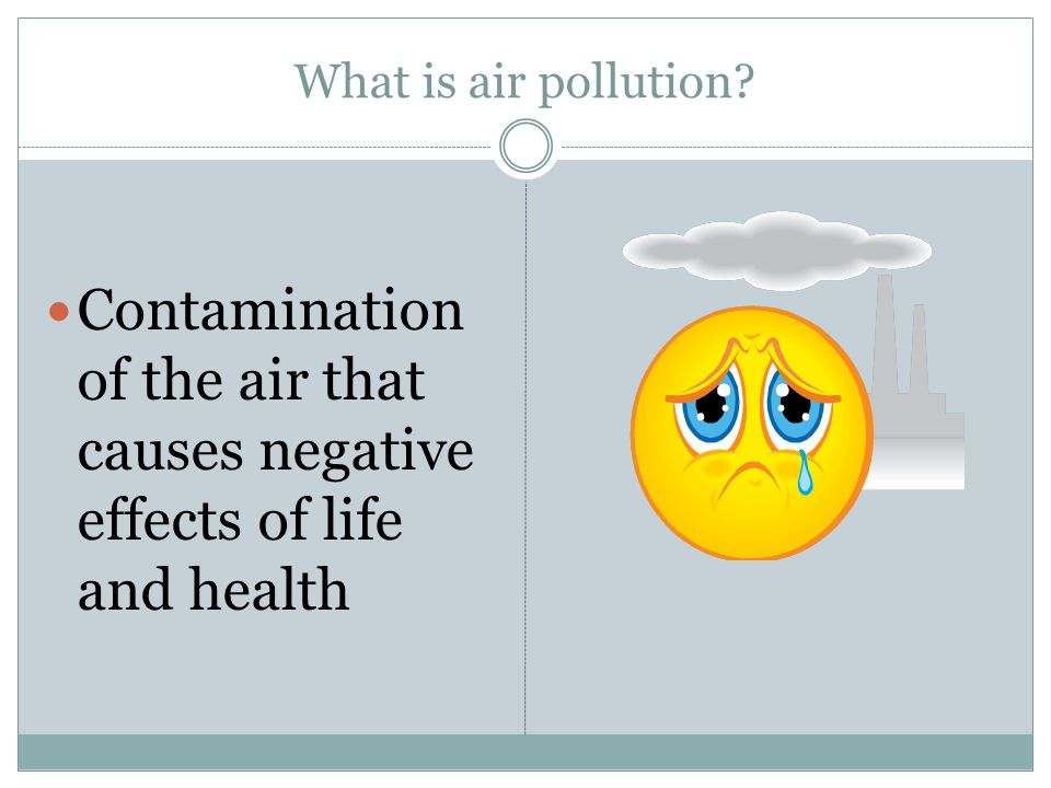 What is air pollution Contamination of the air that causes negative effects of life and health