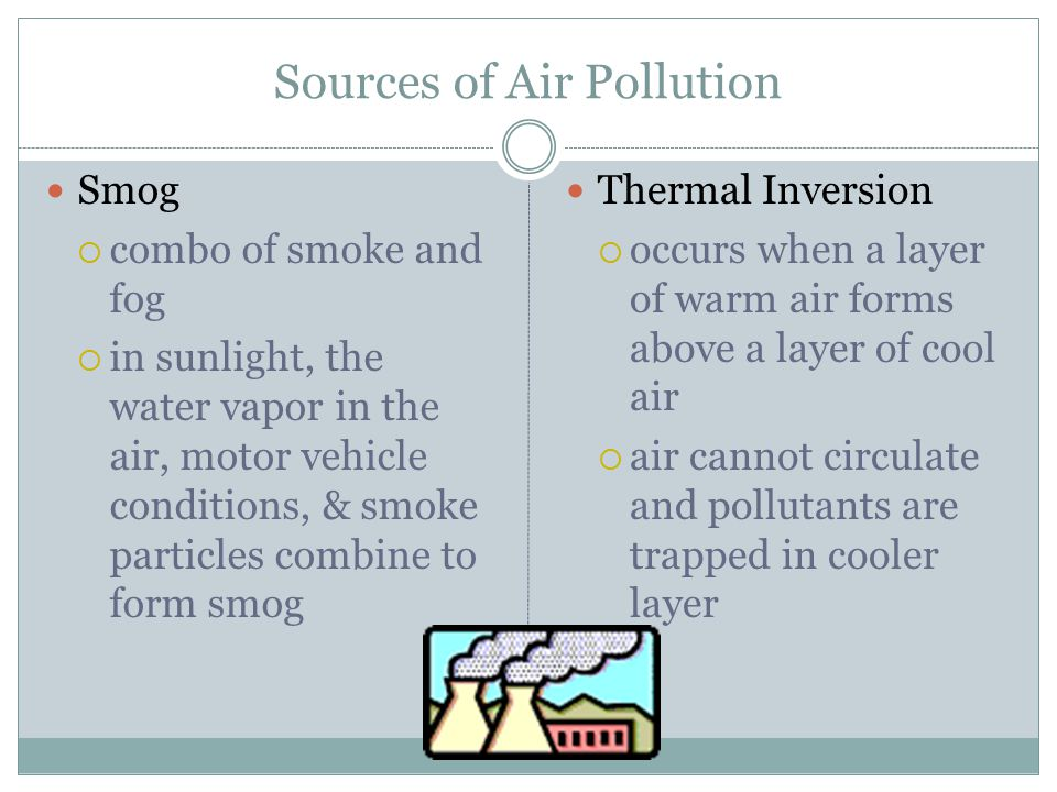 Sources of Air Pollution Smog  combo of smoke and fog  in sunlight, the water vapor in the air, motor vehicle conditions, & smoke particles combine to form smog Thermal Inversion  occurs when a layer of warm air forms above a layer of cool air  air cannot circulate and pollutants are trapped in cooler layer