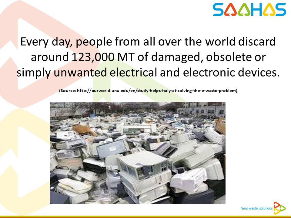 Every day, people from all over the world discard around 123,000 MT of damaged, obsolete or simply unwanted electrical and electronic devices. (Source