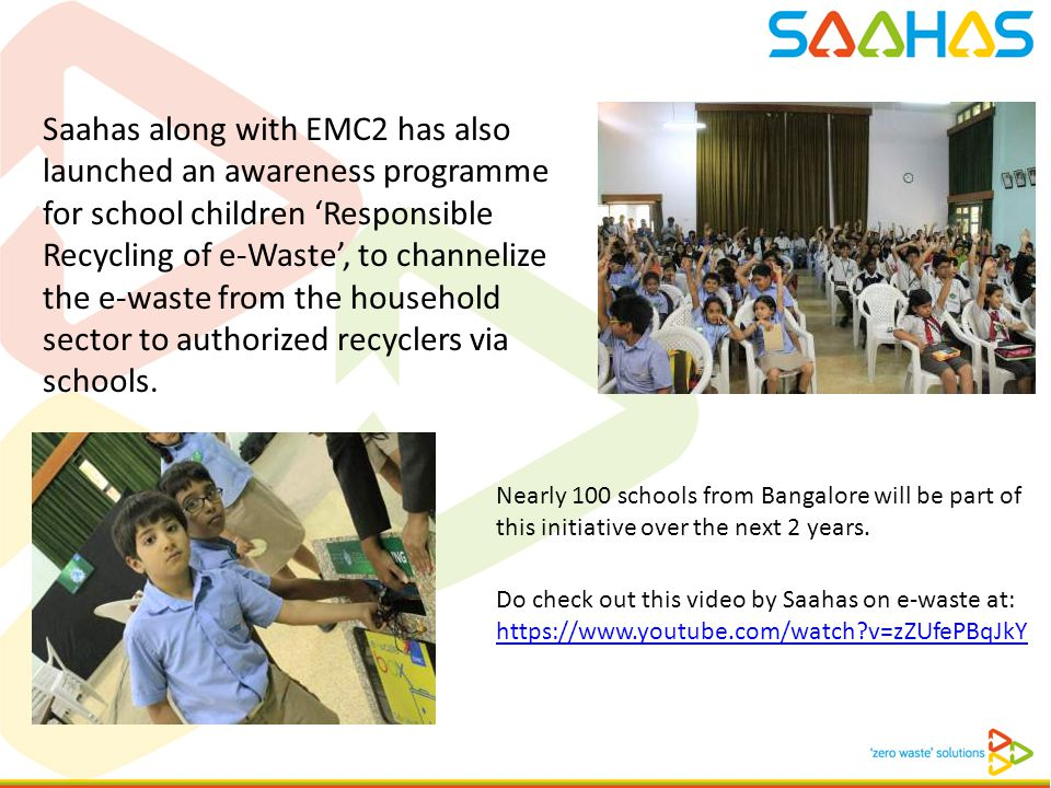 Saahas along with EMC2 has also launched an awareness programme for school children 'Responsible Recycling of e-Waste', to channelize the e-waste from