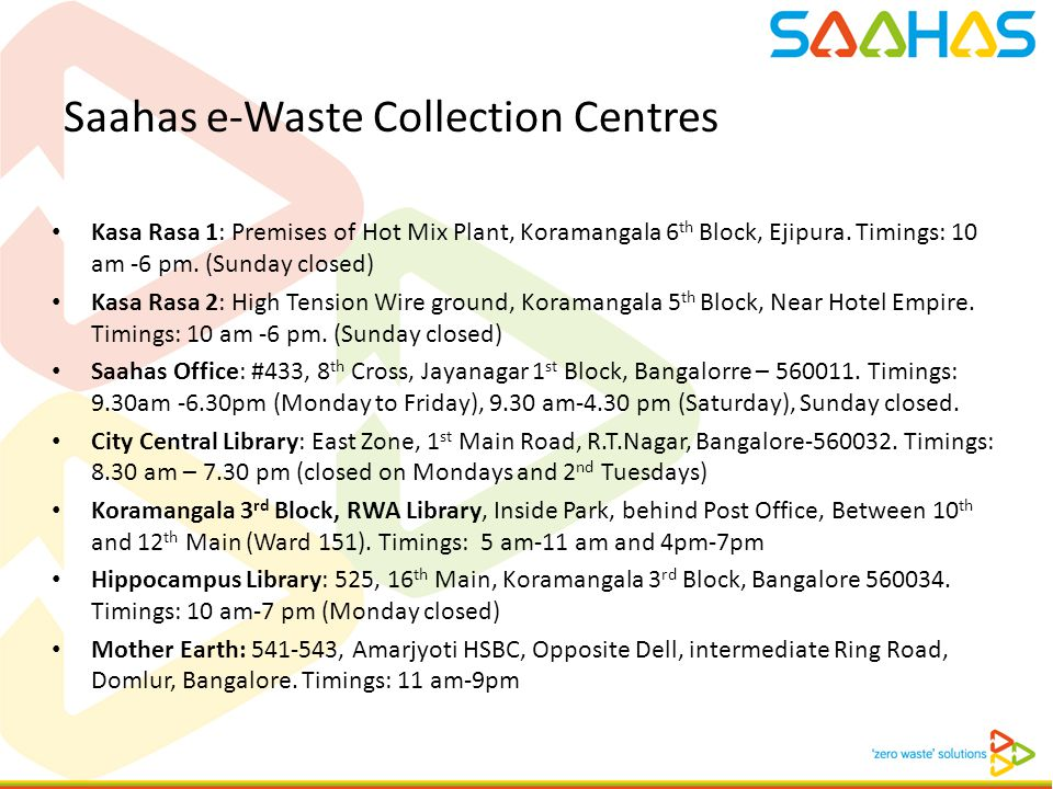 Saahas e-Waste Collection Centres Kasa Rasa 1: Premises of Hot Mix Plant, Koramangala 6 th Block, Ejipura. Timings: 10 am -6 pm. (Sunday closed) Kasa
