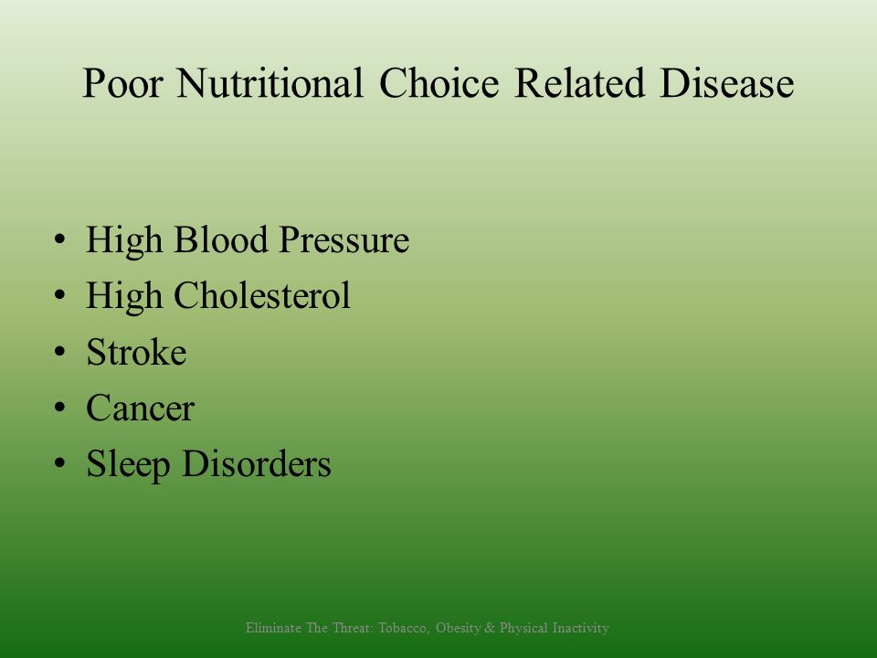Poor Nutritional Choice Related Disease High Blood Pressure High Cholesterol Stroke Cancer Sleep Disorders Eliminate The Threat: Tobacco, Obesity & Physical Inactivity