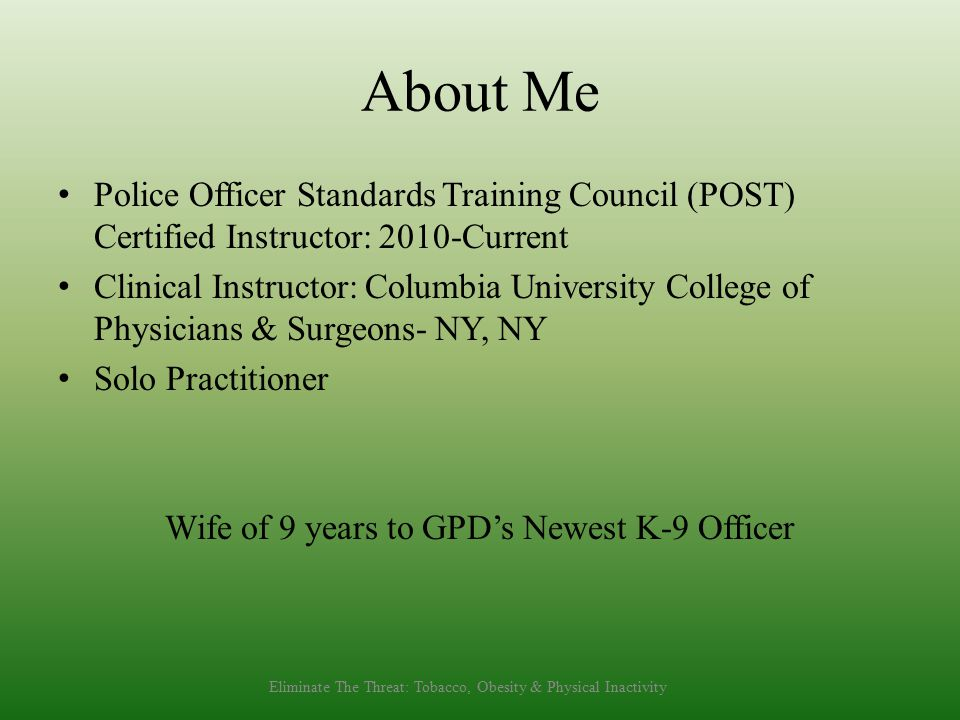 About Me Police Officer Standards Training Council (POST) Certified Instructor: 2010-Current Clinical Instructor: Columbia University College of Physi