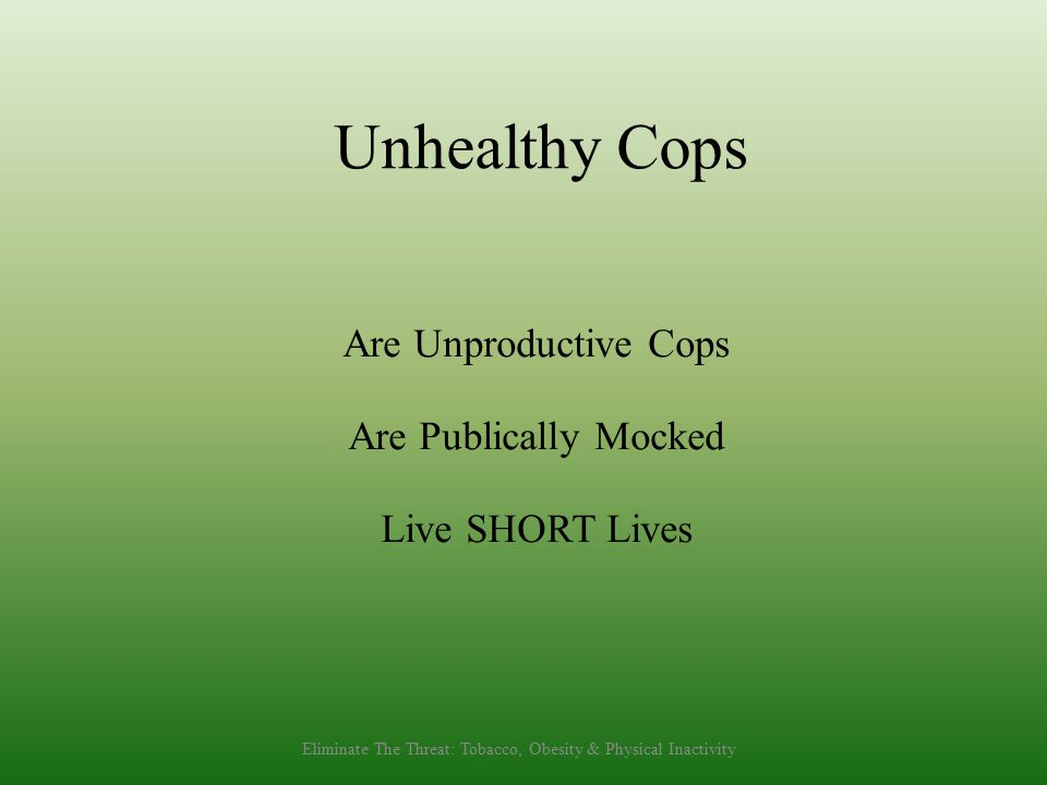 Unhealthy Cops Are Unproductive Cops Are Publically Mocked Live SHORT Lives Eliminate The Threat: Tobacco, Obesity & Physical Inactivity