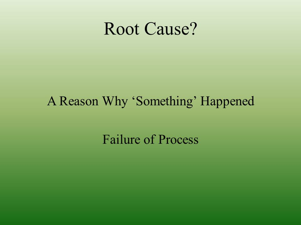 Root Cause A Reason Why 'Something' Happened Failure of Process