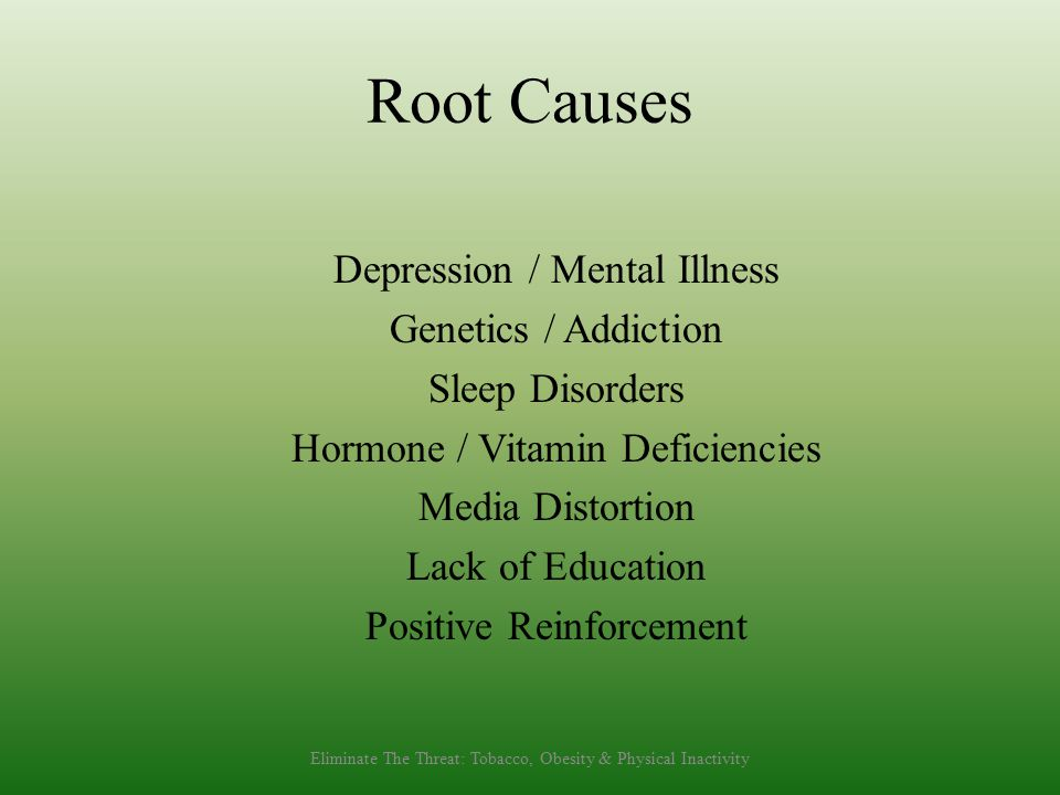Root Causes Depression / Mental Illness Genetics / Addiction Sleep Disorders Hormone / Vitamin Deficiencies Media Distortion Lack of Education Positive Reinforcement Eliminate The Threat: Tobacco, Obesity & Physical Inactivity