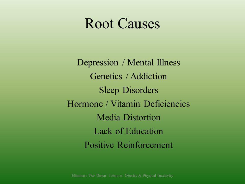 Root Causes Depression / Mental Illness Genetics / Addiction Sleep Disorders Hormone / Vitamin Deficiencies Media Distortion Lack of Education Positiv